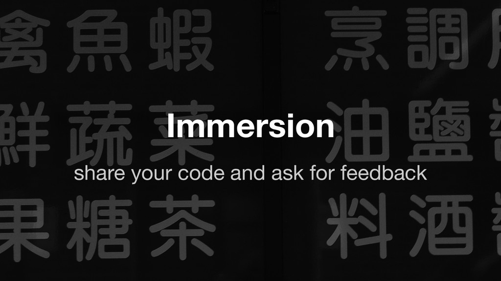 share your code and ask for feedback Immersion
