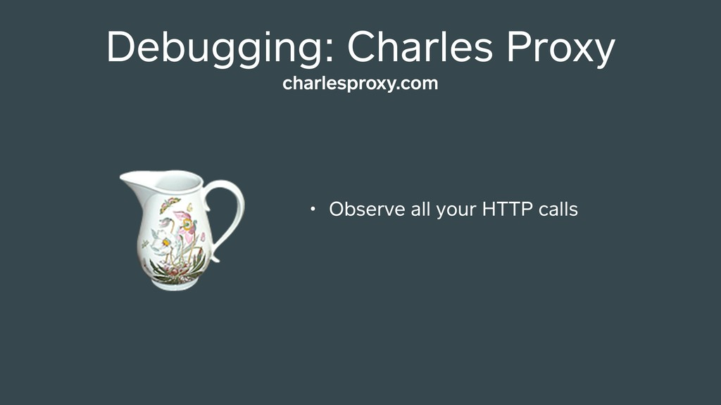 Debugging: Charles Proxy • Observe all your HTT...