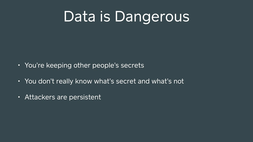 Data is Dangerous • You're keeping other people...