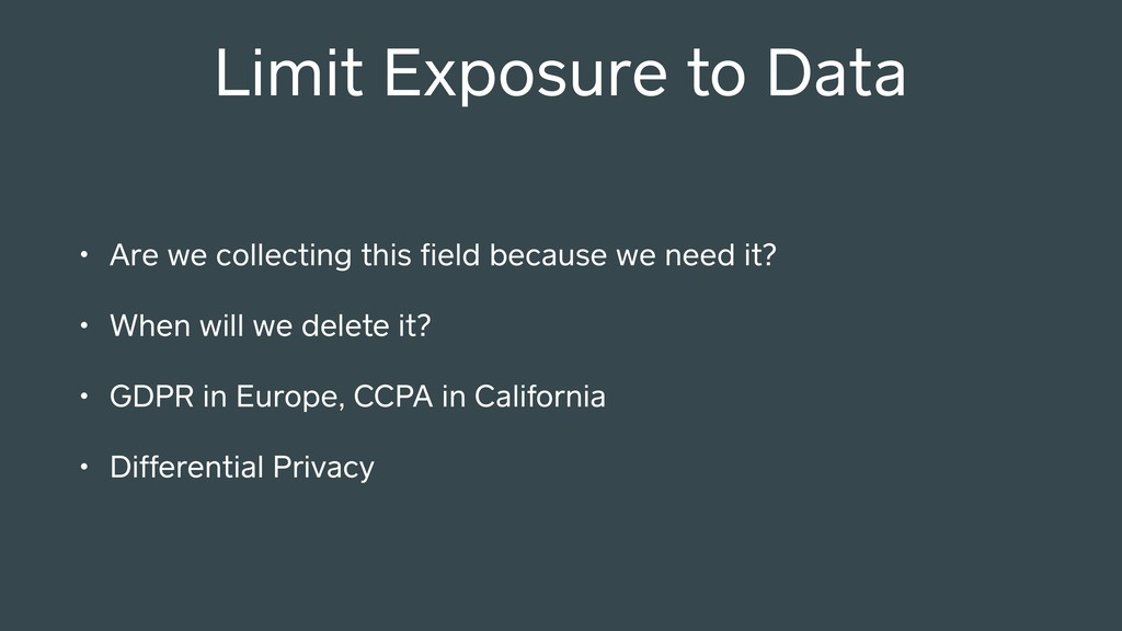 Limit Exposure to Data • Are we collecting this...