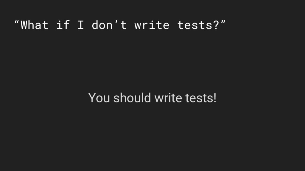 """""""What if I don't write tests?"""" You should write..."""
