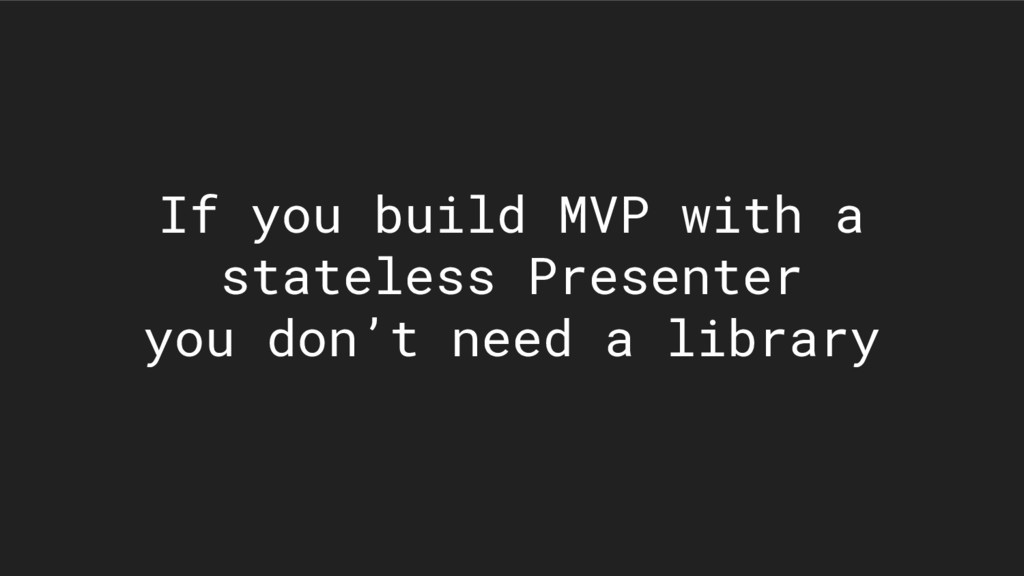 If you build MVP with a stateless Presenter you...