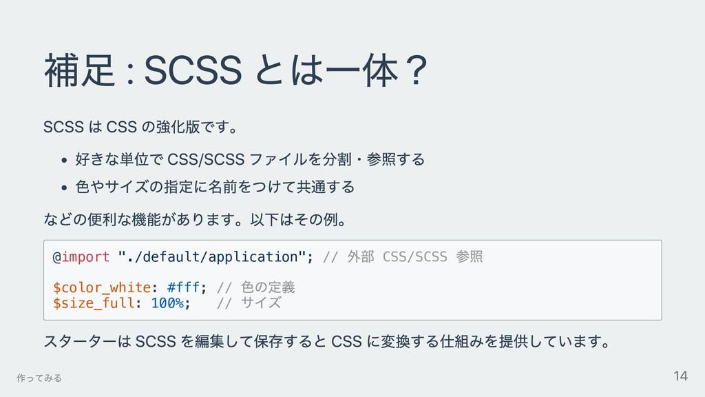 補⾜ : SCSS とは⼀体? SCSS は CSS の強化版です。 好きな単位で CSS/S...