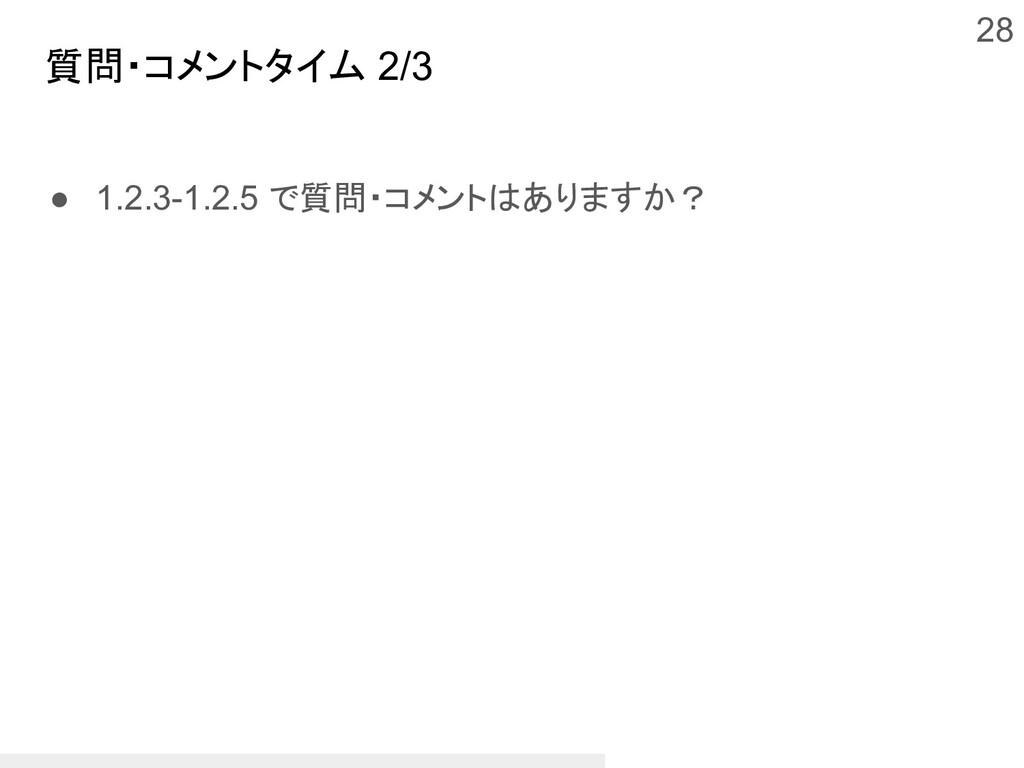 質問・コメントタイム 2/3 ● 1.2.3-1.2.5 で質問・コメントはありますか? 28