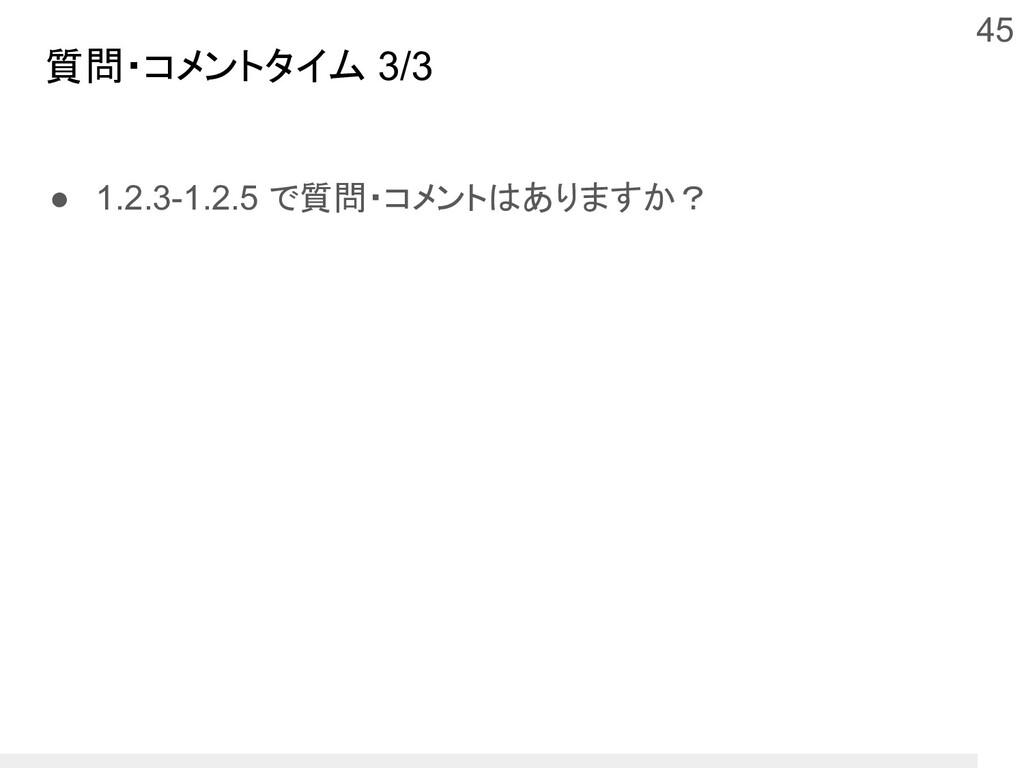質問・コメントタイム 3/3 ● 1.2.3-1.2.5 で質問・コメントはありますか? 45