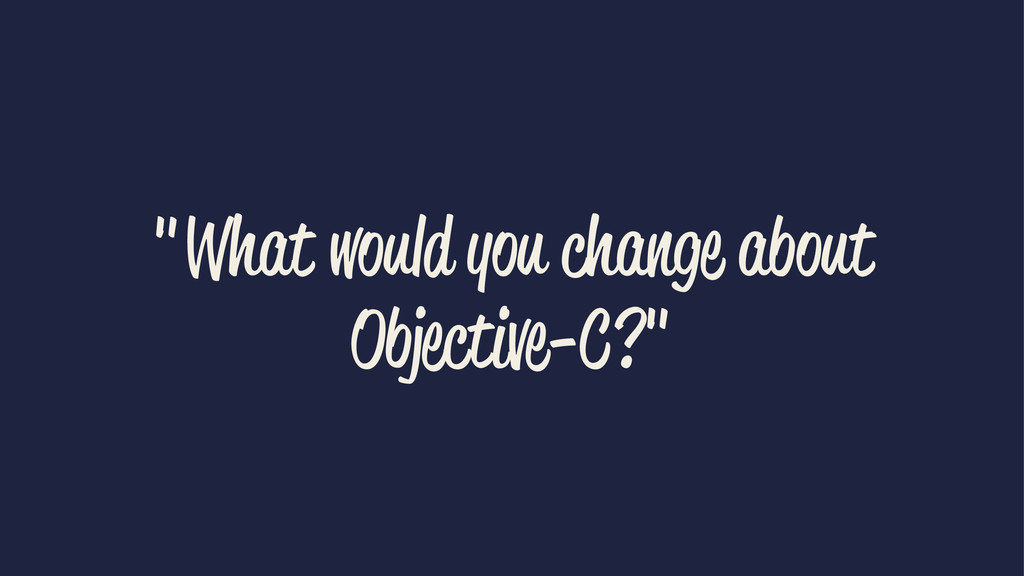 """""""What would you change about Objective-C?"""""""