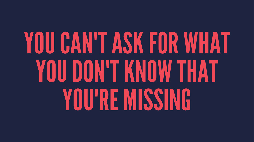 YOU CAN'T ASK FOR WHAT YOU DON'T KNOW THAT YOU'...