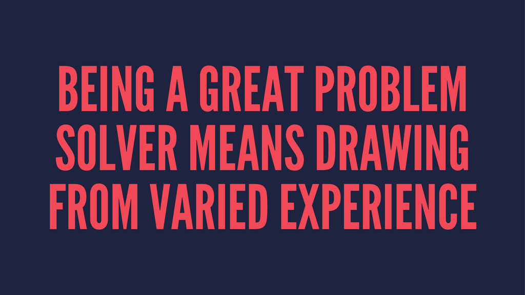 BEING A GREAT PROBLEM SOLVER MEANS DRAWING FROM...