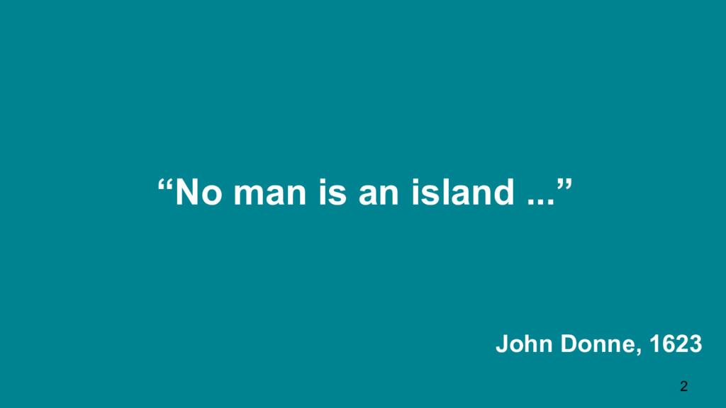 """No man is an island ..."" John Donne, 1623 2"