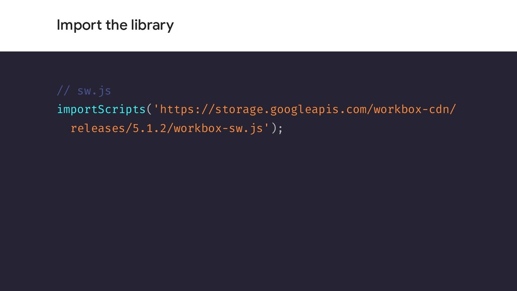 Import the library // sw.js importScripts('http...