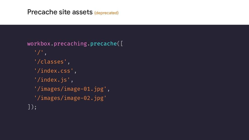 Precache site assets (deprecated) workbox.preca...