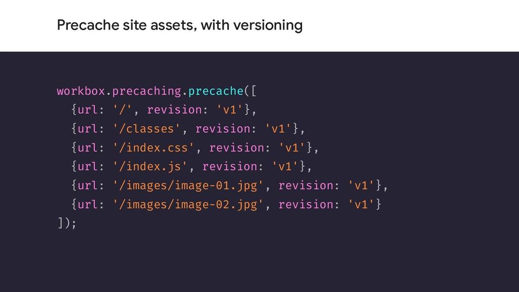 Precache site assets, with versioning workbox.p...