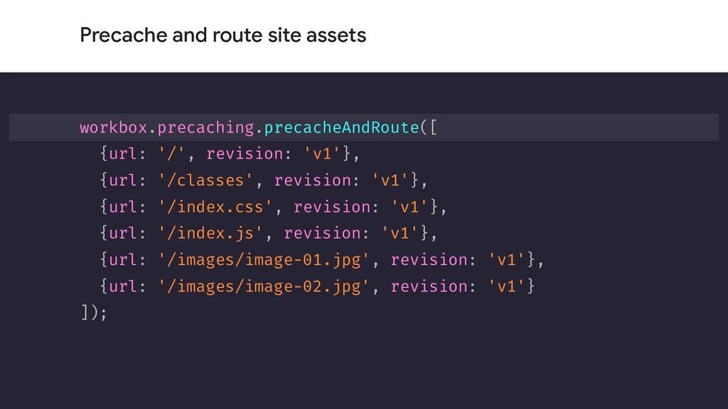 Precache and route site assets workbox.precachi...