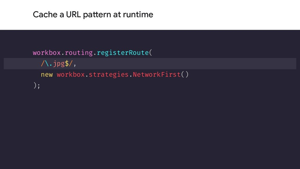 Cache a URL pattern at runtime workbox.routing....