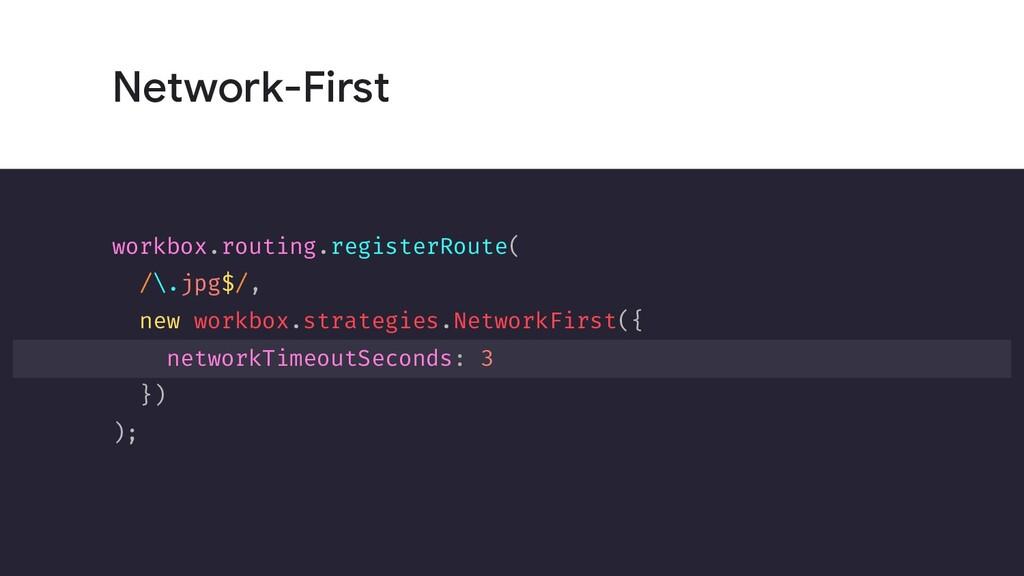 Network-First workbox.routing.registerRoute( /\...