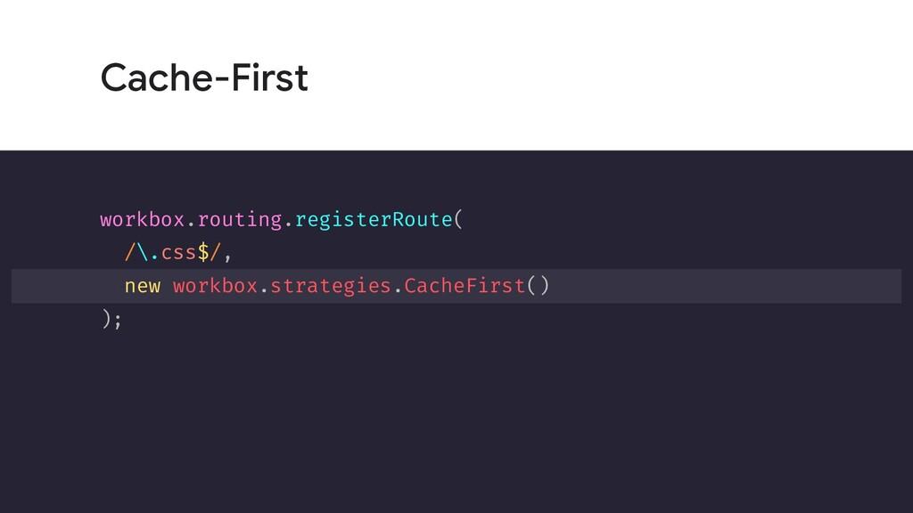 Cache-First workbox.routing.registerRoute( /\.c...