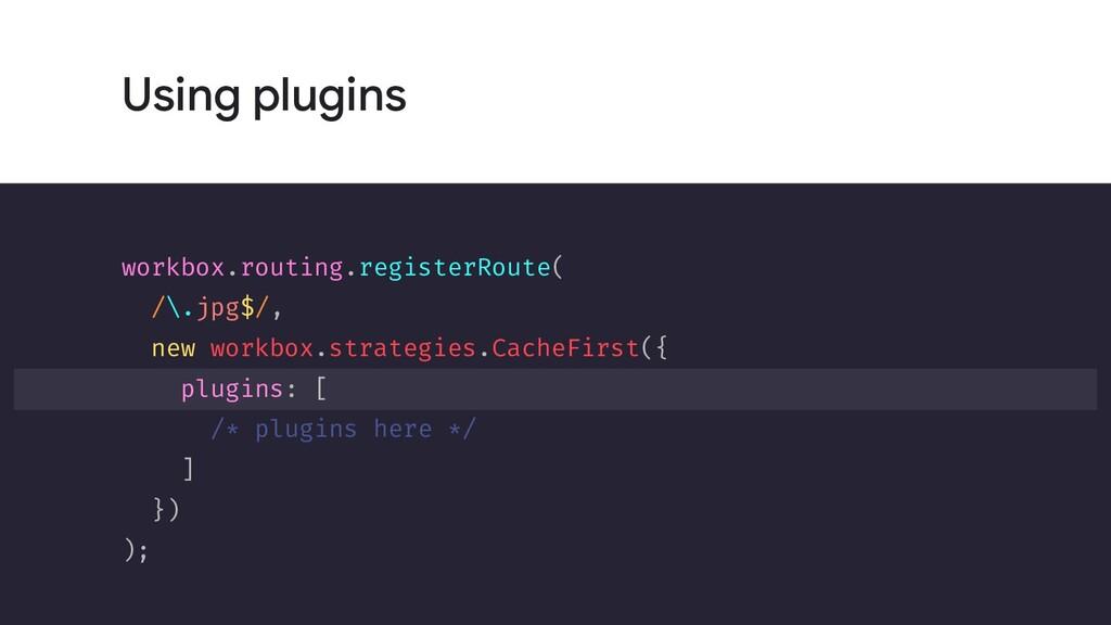 Using plugins workbox.routing.registerRoute( /\...