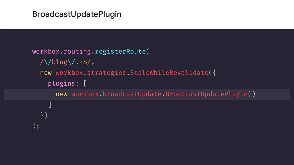 BroadcastUpdatePlugin workbox.routing.registerR...