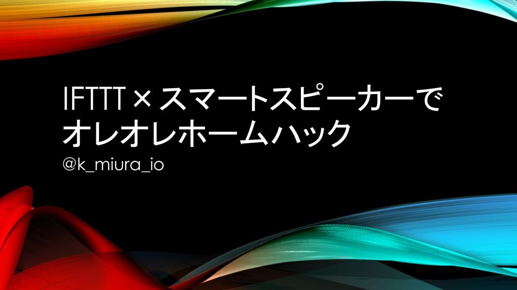 IFTTT×スマートスピーカーで オレオレホームハック @k_miura_io
