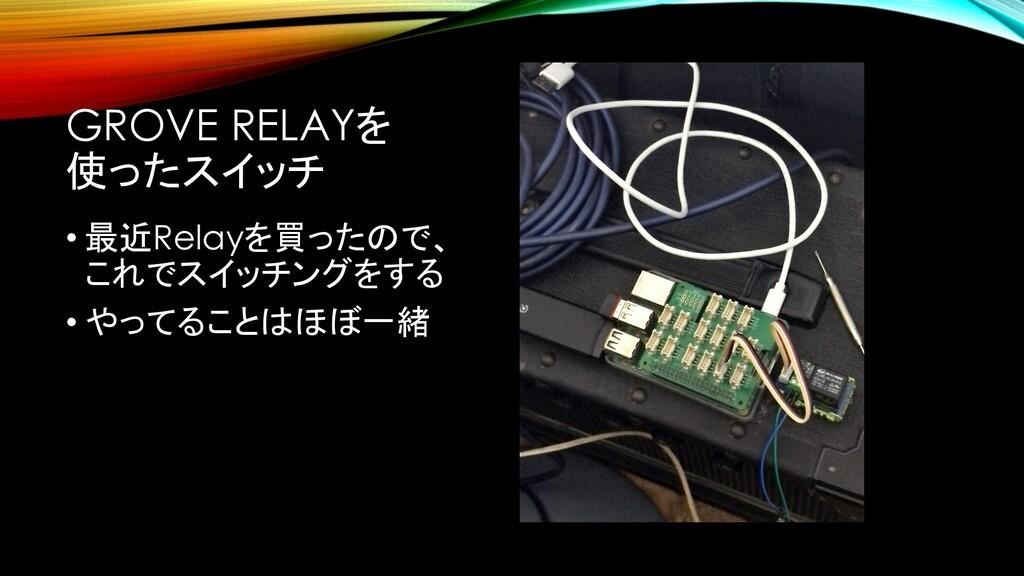 GROVE RELAYを 使ったスイッチ • 最近Relayを買ったので、 これでスイッチング...