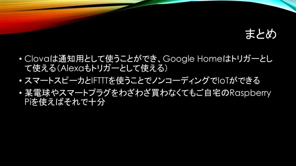 まとめ • Clovaは通知用として使うことができ、Google Homeはトリガーとし て使...