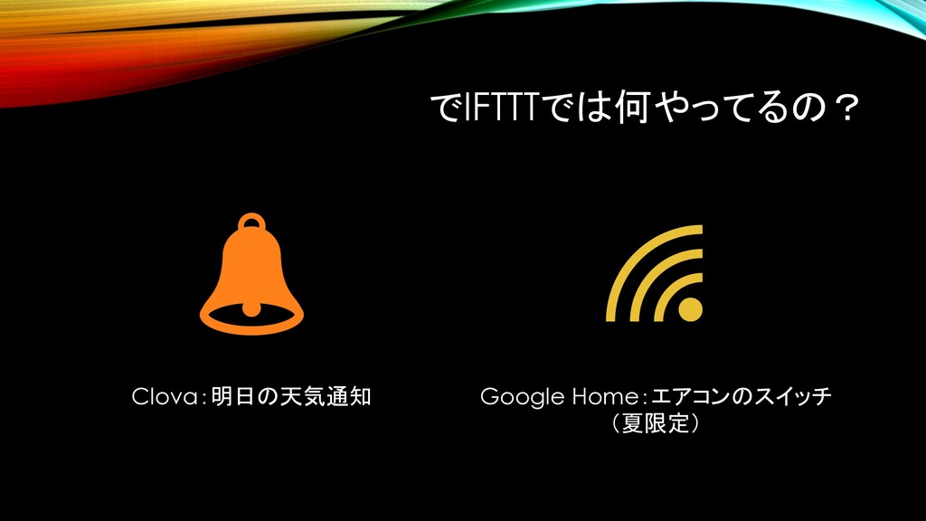 でIFTTTでは何やってるの? Clova:明日の天気通知 Google Home:エアコンの...