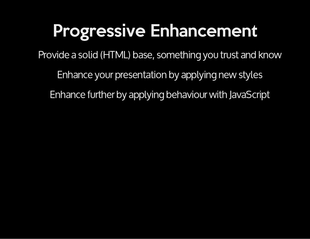 Progressive Enhancement Provide a solid (HTML) ...