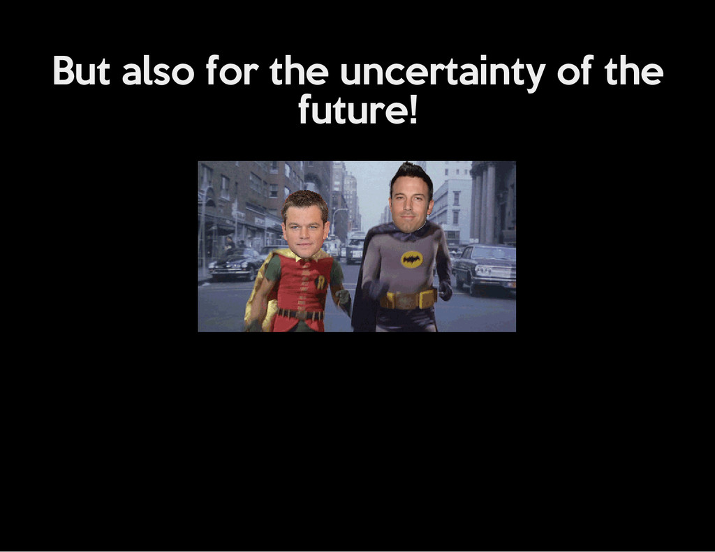 But also for the uncertainty of the future!