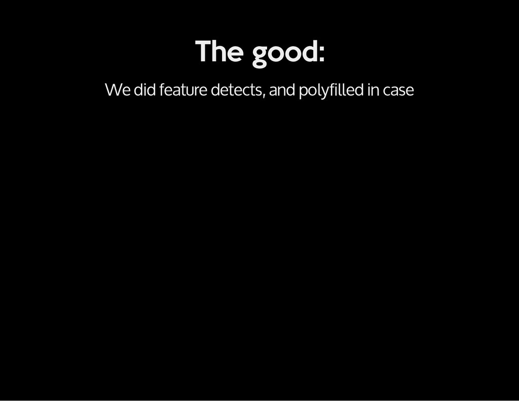 The good: We did feature detects, and polyfille...