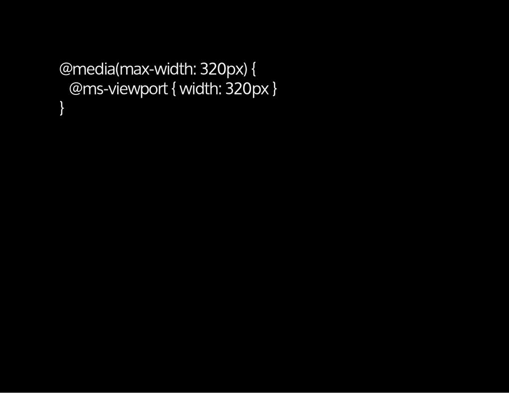 @media(max-width: 320px) { @ms-viewport { width...