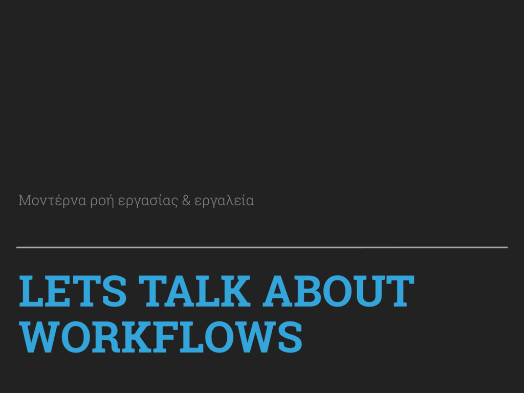 LETS TALK ABOUT WORKFLOWS Μοντέρνα ροή εργασίας...