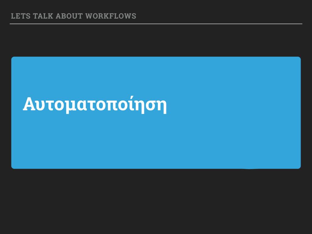 Αυτοματοποίηση LETS TALK ABOUT WORKFLOWS