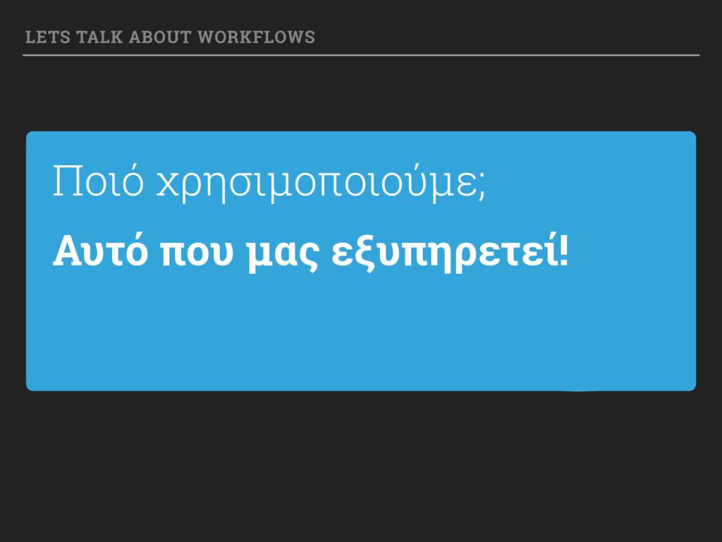 Ποιό χρησιμοποιούμε; LETS TALK ABOUT WORKFLOWS ...