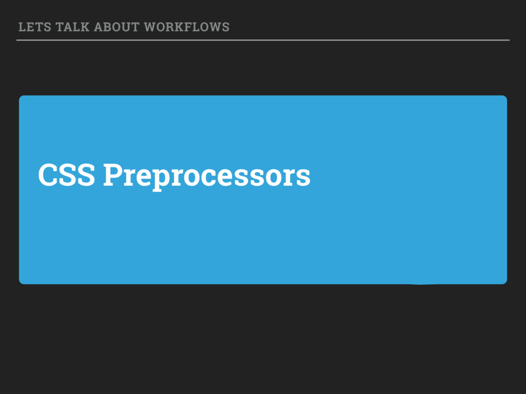 CSS Preprocessors LETS TALK ABOUT WORKFLOWS
