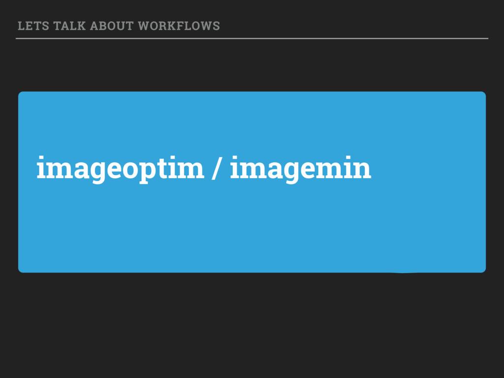 imageoptim / imagemin LETS TALK ABOUT WORKFLOWS