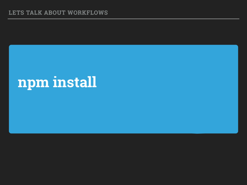 npm install LETS TALK ABOUT WORKFLOWS