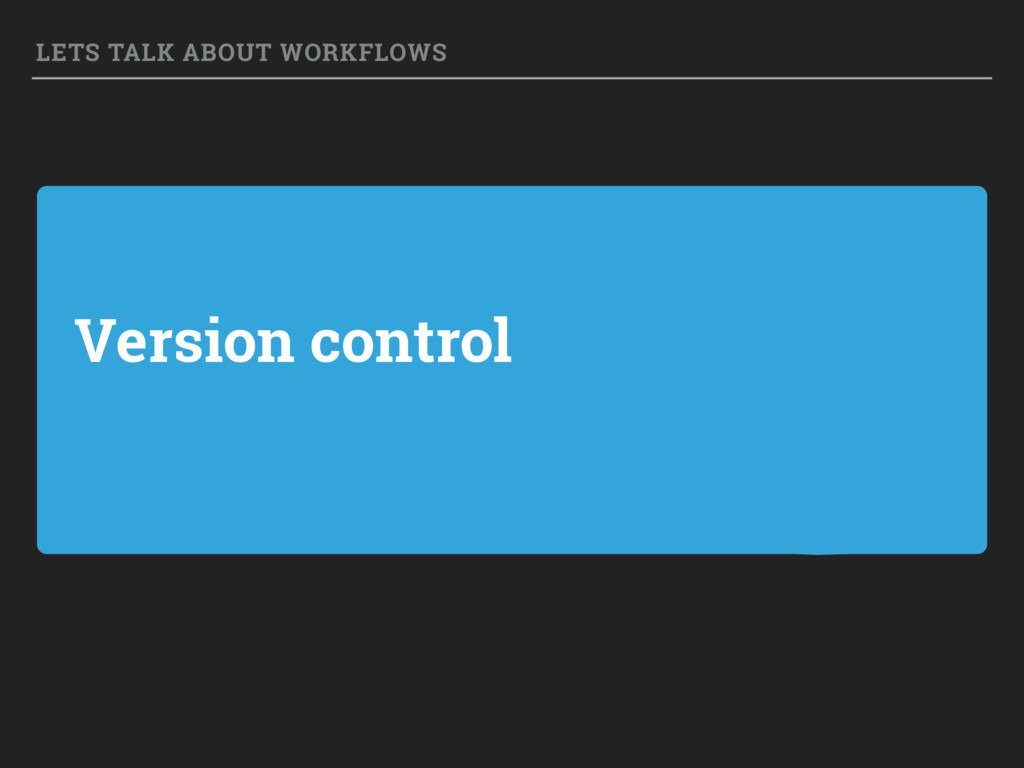 Version control LETS TALK ABOUT WORKFLOWS
