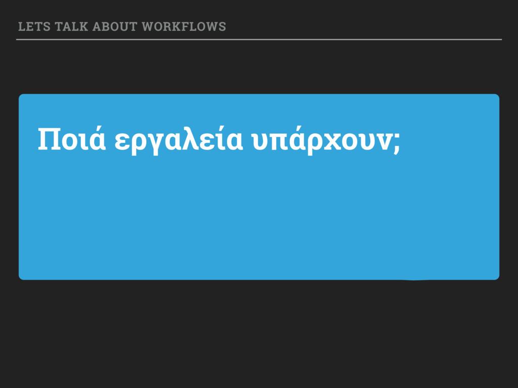 Ποιά εργαλεία υπάρχουν; LETS TALK ABOUT WORKFLO...