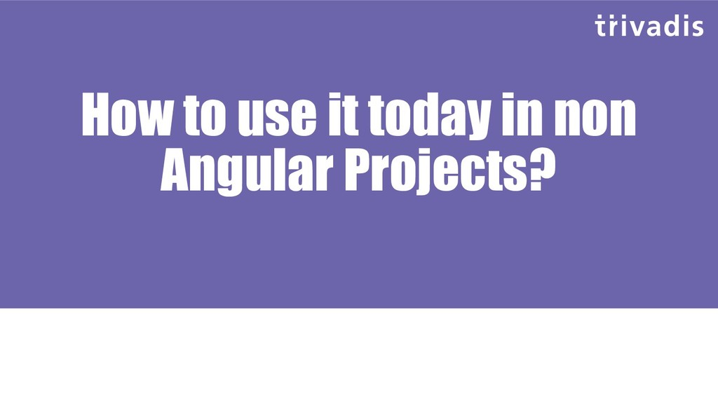 How to use it today in non Angular Projects?