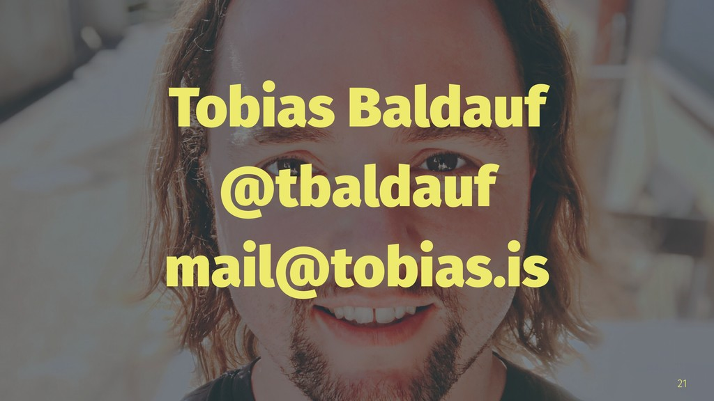 Tobias Baldauf @tbaldauf mail@tobias.is 21