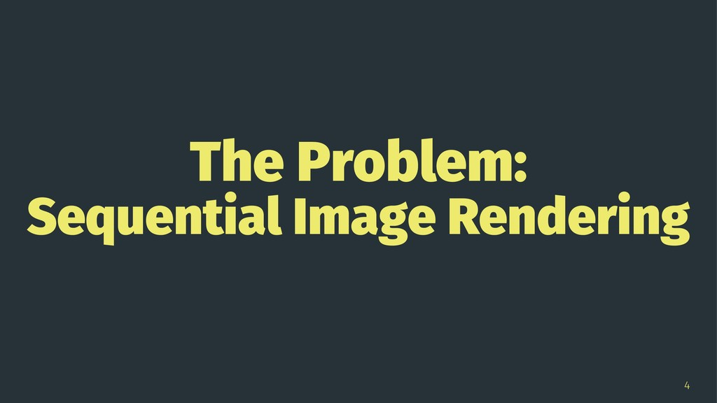 The Problem: Sequential Image Rendering 4