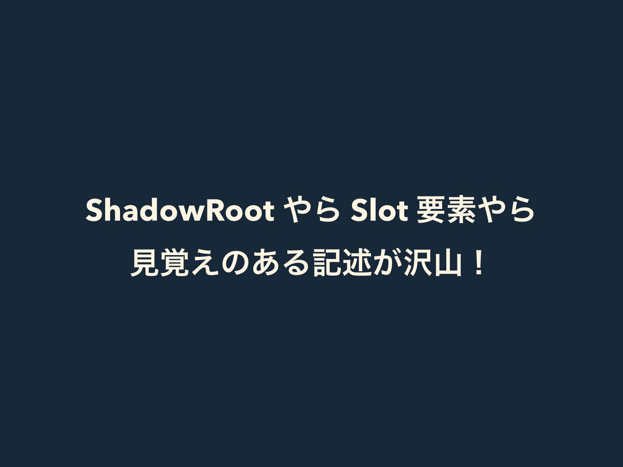 ShadowRoot Β Slot ཁૉΒ ݟ֮͑ͷ͋Δهड़͕ʂ