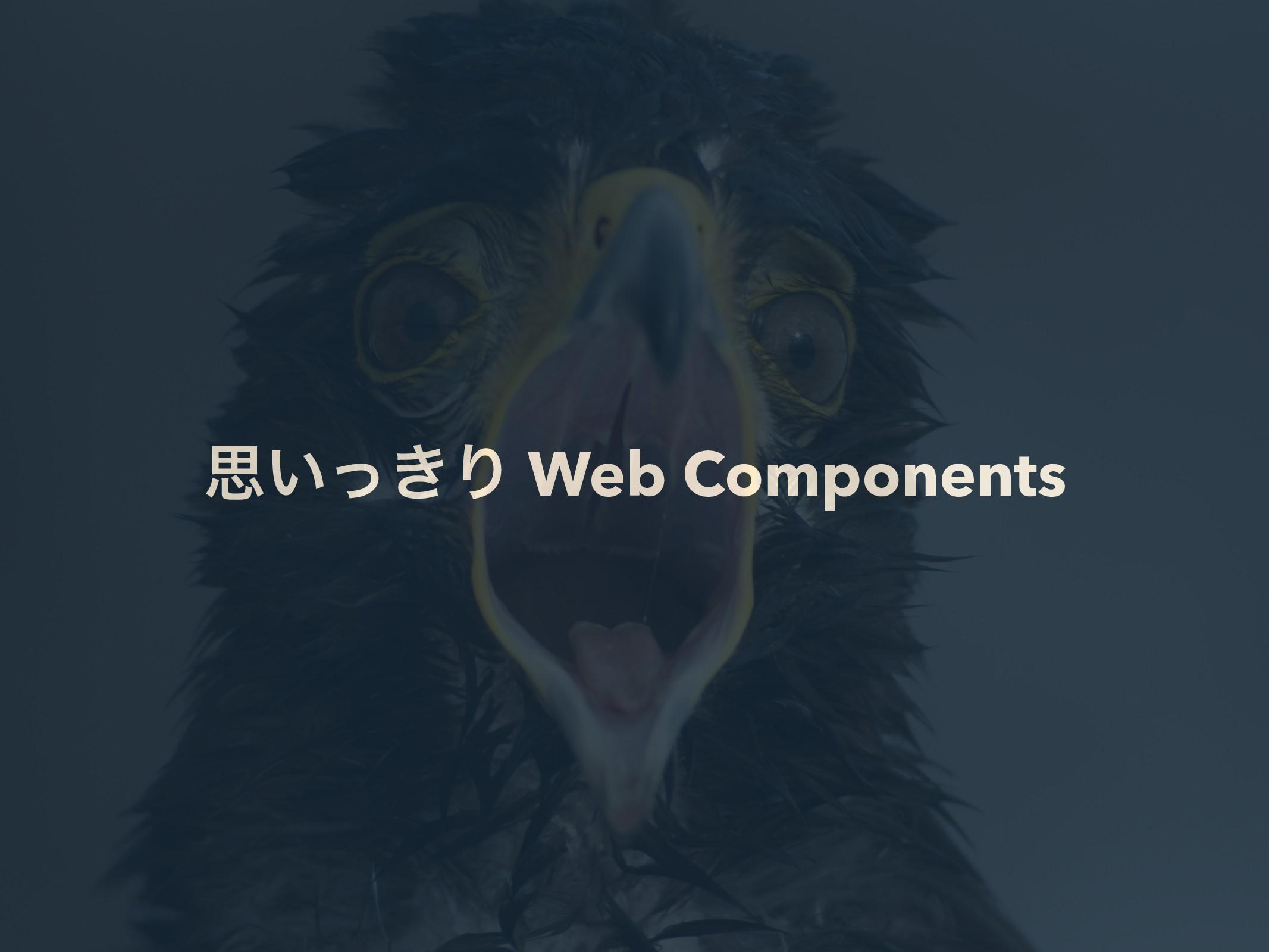 ࢥ͍͖ͬΓ Web Components