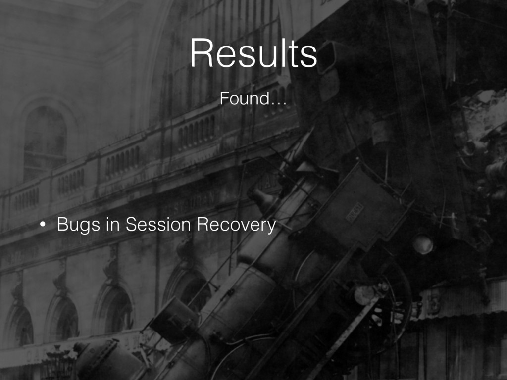 Results • Bugs in Session Recovery Found…