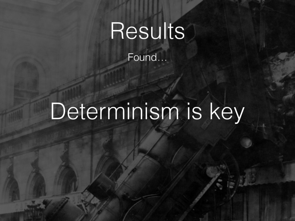 Determinism is key Results Found…