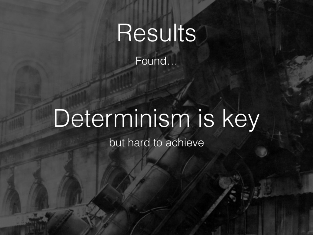 Determinism is key Results but hard to achieve ...