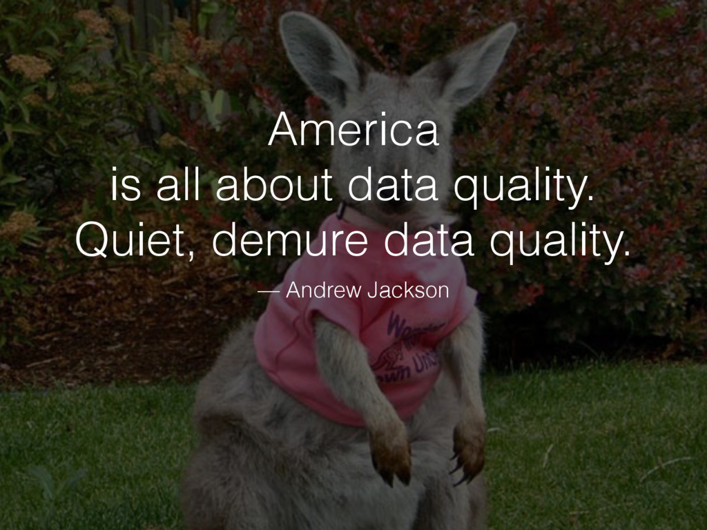 America is all about data quality. Quiet, demur...