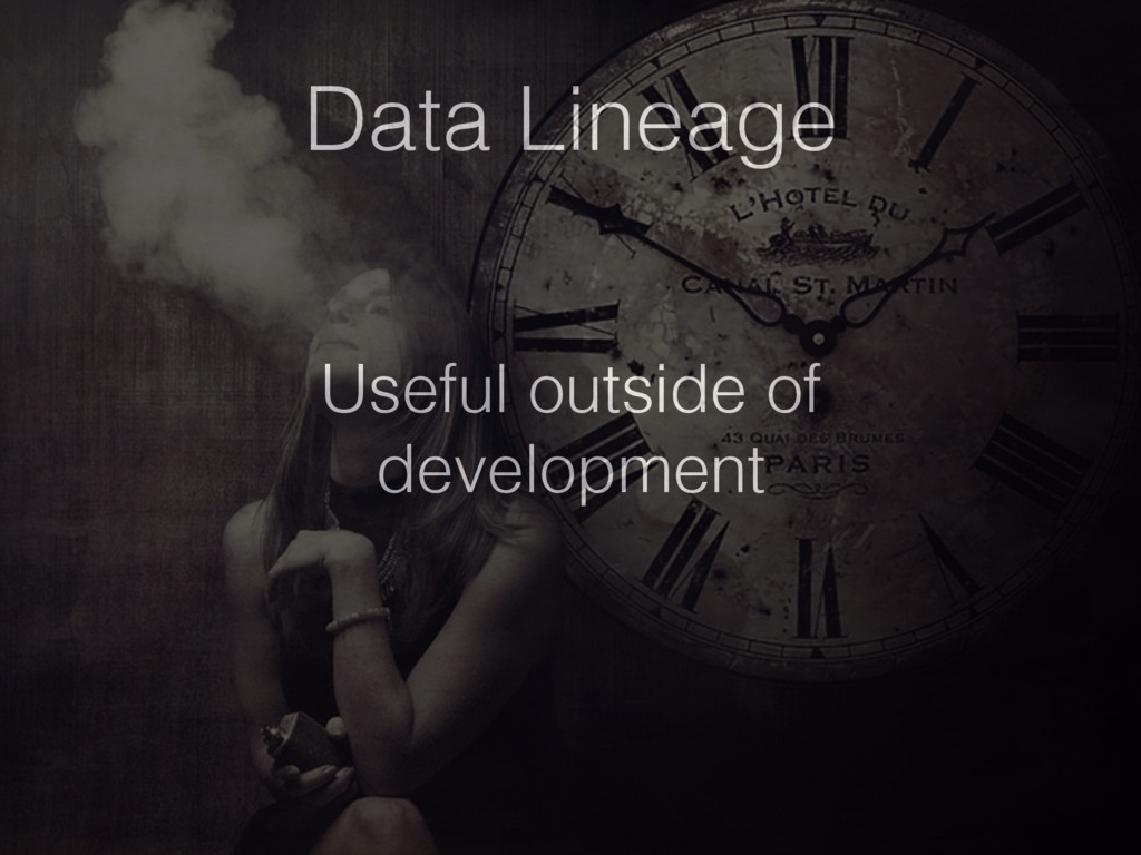Data Lineage Useful outside of development