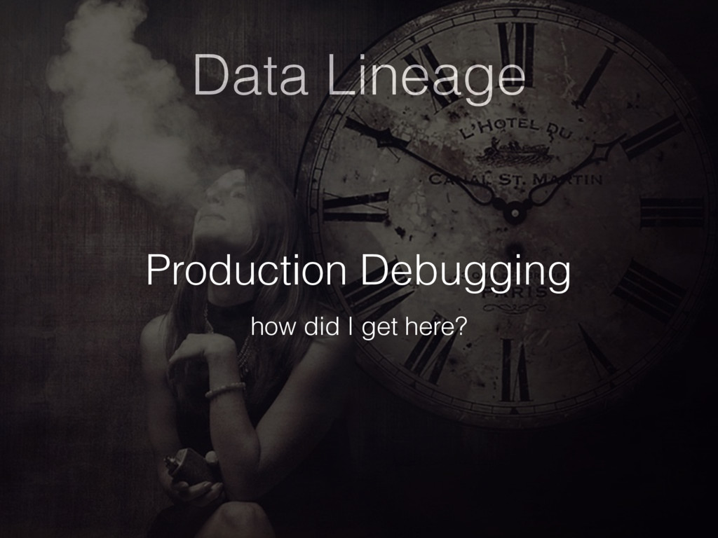 Data Lineage Production Debugging how did I get...