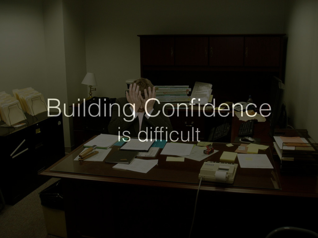 Building Confidence is difficult